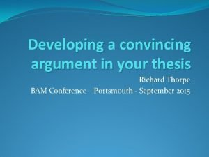 Developing a convincing argument in your thesis Richard