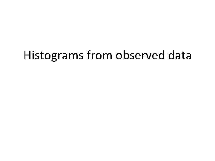 Histograms from observed data Histograms from observed data