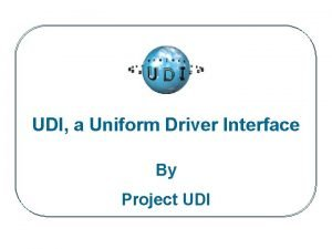 UDI a Uniform Driver Interface By Project UDI