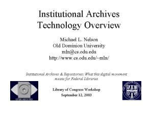 Institutional Archives Technology Overview Michael L Nelson Old