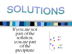 Solutions n Solution a homogeneous mixture of pure