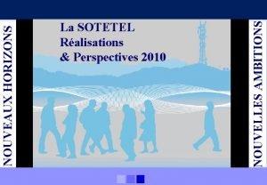 NOUVELLES AMBITIONS NOUVEAUX HORIZONS La SOTETEL Ralisations Perspectives