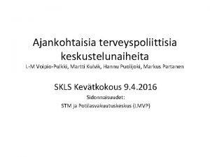 Ajankohtaisia terveyspoliittisia keskustelunaiheita LM VoipioPulkki Martti Kulvik Hannu
