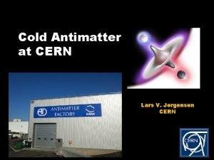 Cold Antimatter at CERN Lars V Jrgensen CERN