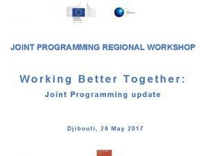 JOINT PROGRAMMING REGIONAL WORKSHOP Working Better Together Joint