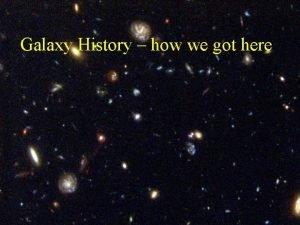Galaxy History how we got here Galaxy History