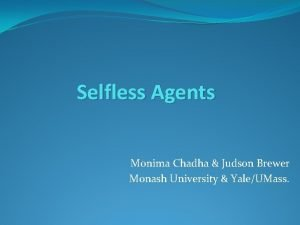 Selfless Agents Monima Chadha Judson Brewer Monash University