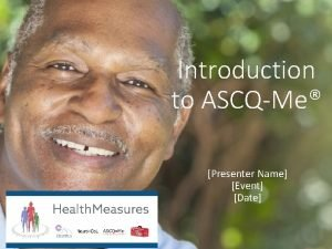 Introduction to ASCQMe Presenter Name Event Date What