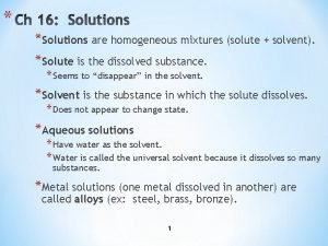 Solutions are homogeneous mixtures solute solvent Solute is