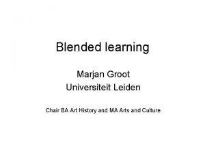 Blended learning Marjan Groot Universiteit Leiden Chair BA