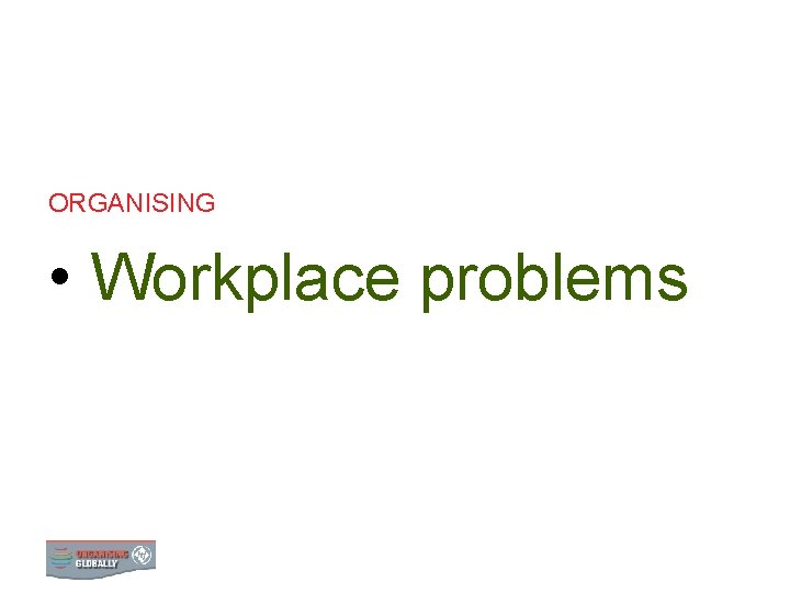 ORGANISING Workplace problems 0 WORKPLACE PROBLEMS WORKPLACE PROBLEMS
