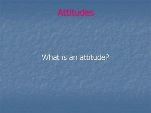 Attitudes What is an attitude Attitudes What is