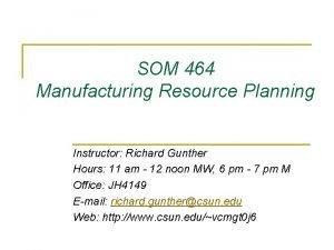 SOM 464 Manufacturing Resource Planning Instructor Richard Gunther