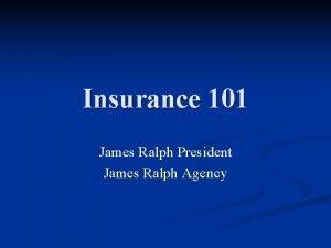 Insurance 101 James Ralph President James Ralph Agency