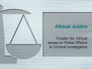 Ethical Justice Chapter Six Ethical Issues for Police