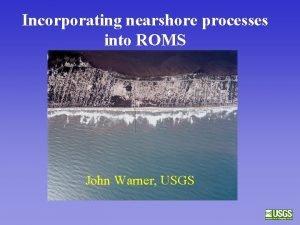 Incorporating nearshore processes into ROMS John Warner USGS