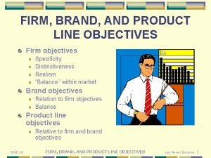FIRM BRAND AND PRODUCT LINE OBJECTIVES Firm objectives