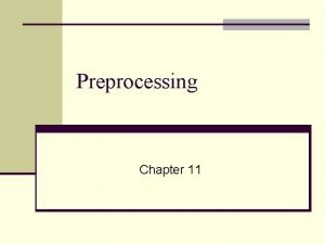 Preprocessing Chapter 11 What is Preprocessing n Preliminary