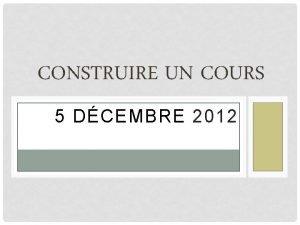 CONSTRUIRE UN COURS 5 DCEMBRE 2012 Au cours