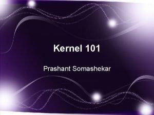 Kernel 101 Prashant Somashekar Kernel 101 What will