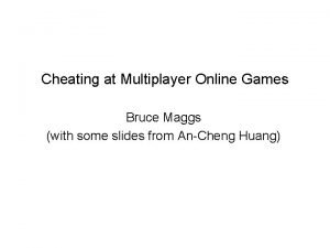 Cheating at Multiplayer Online Games Bruce Maggs with