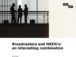 Broadcasters and NRENs an interesting combination 25 9