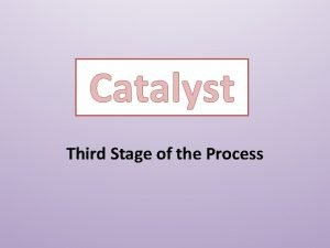 Catalyst Third Stage of the Process The Third