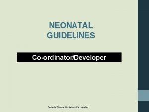 NEONATAL GUIDELINES CoordinatorDeveloper Bedside Clinical Guidelines Partnership Bedside