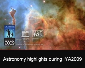 Astronomy highlights during IYA 2009 Astronomy is a