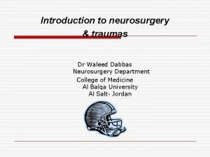 Introduction to neurosurgery traumas Dr Waleed Dabbas Neurosurgery
