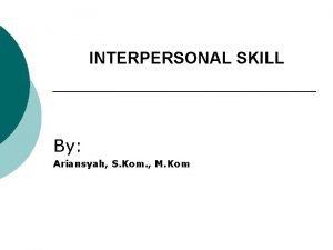 INTERPERSONAL SKILL By Ariansyah S Kom M Kom