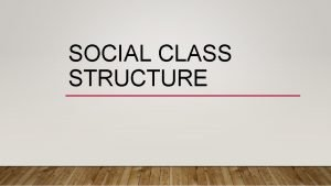 SOCIAL CLASS STRUCTURE WHAT IS SOCIAL STRUCTURE Social