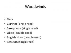 Woodwinds Flute Clarinet single reed Saxophone single reed