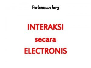 Pertemuan ke3 INTERAKSI secara ELECTRONIS Bentuk Interaksi scr
