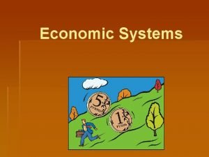 Economic Systems Economic Systems The purpose of an