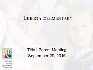 LIBERTY ELEMENTARY Title I Parent Meeting September 29