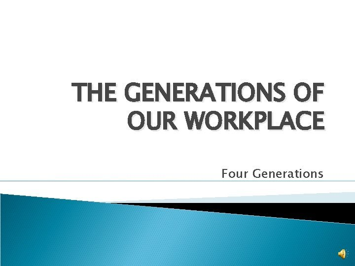 THE GENERATIONS OF OUR WORKPLACE Four Generations Generations