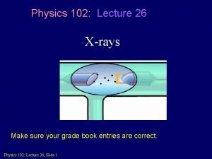 Physics 102 Lecture 26 Xrays Make sure your