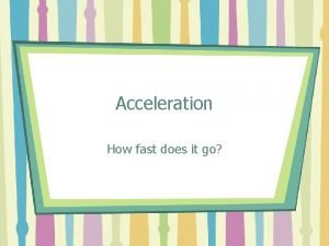 Acceleration How fast does it go Velocity Velocity