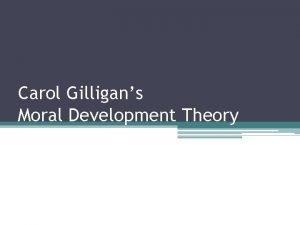 Carol Gilligans Moral Development Theory Carol Gilligan was