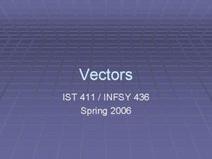 Vectors IST 411 INFSY 436 Spring 2006 Vectors