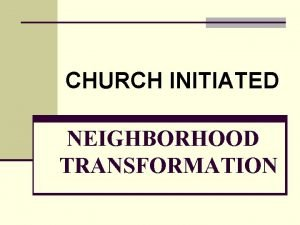 CHURCH INITIATED NEIGHBORHOOD TRANSFORMATION Goal of Neighborhood Transformation