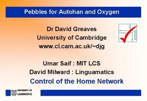 Pebbles for Autohan and Oxygen Dr David Greaves