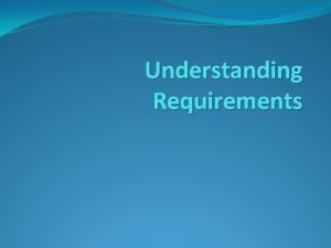 Understanding Requirements REQUIREMENTS descriptions of what the system