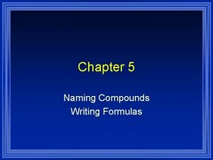 Chapter 5 Naming Compounds Writing Formulas Systematic Naming