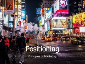 Positioning Principles of Marketing Positioning is a strategic