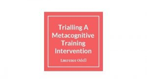 Trialling A Metacognitive Training Intervention Laurence Odell Background