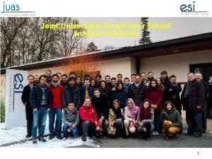 Joint Universities Accelerator School Archamps Technopole 1 Joint