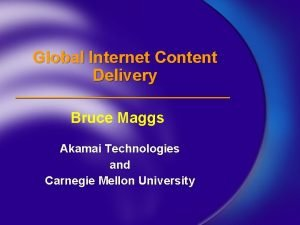 Global Internet Content Delivery Bruce Maggs Akamai Technologies