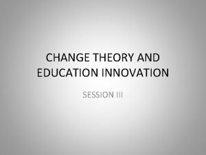 CHANGE THEORY AND EDUCATION INNOVATION SESSION III SESSION